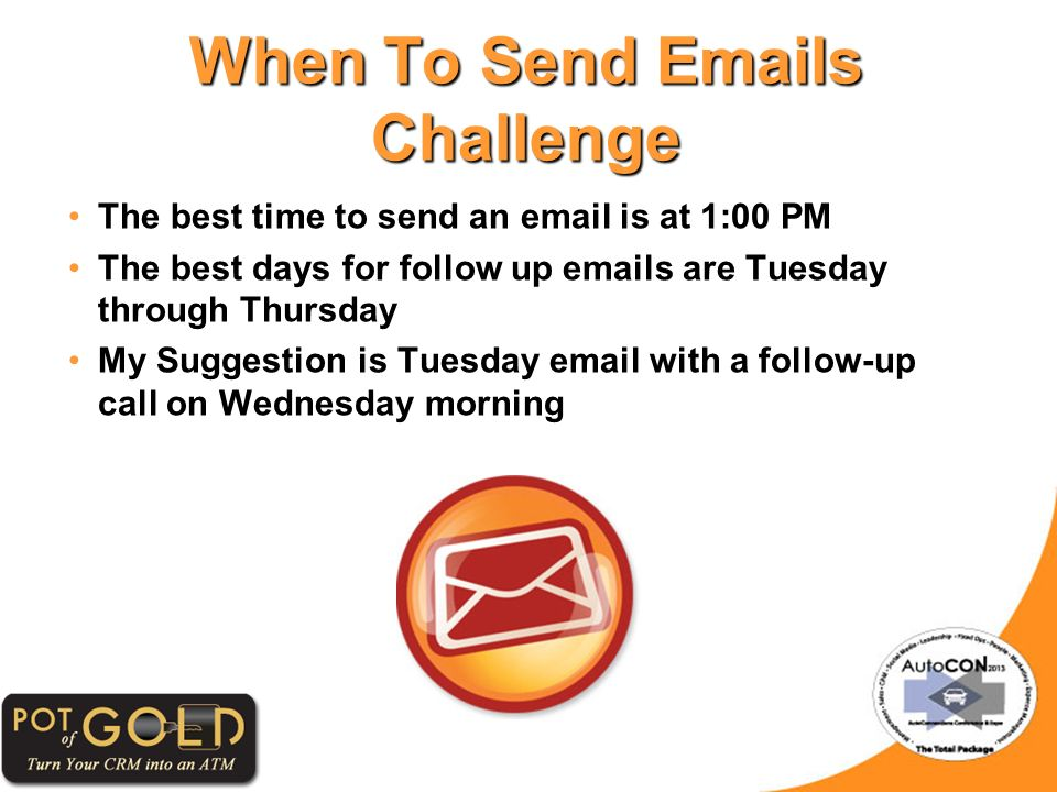 The best time to send an email is at 1:00 PM The best days for follow up emails are Tuesday through Thursday My Suggestion is Tuesday email with a follow-up call on Wednesday morning When To Send Emails Challenge