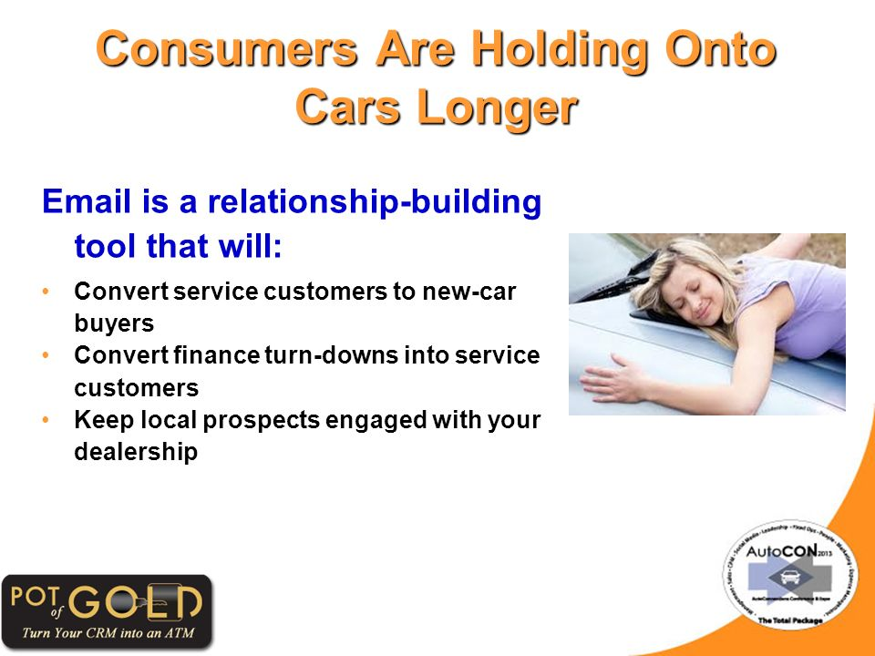 Consumers Are Holding Onto Cars Longer Email is a relationship-building tool that will: Convert service customers to new-car buyersConvert service customers to new-car buyers Convert finance turn-downs into service customersConvert finance turn-downs into service customers Keep local prospects engaged with your dealershipKeep local prospects engaged with your dealership