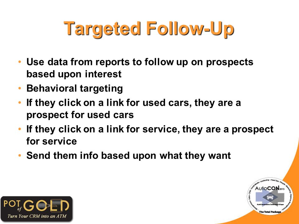 Targeted Follow-Up Use data from reports to follow up on prospects based upon interest Behavioral targeting If they click on a link for used cars, they are a prospect for used cars If they click on a link for service, they are a prospect for service Send them info based upon what they want