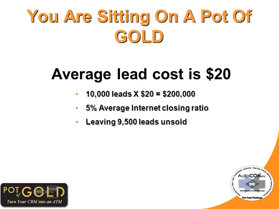 Average lead cost is $20 You Are Sitting On A Pot Of GOLD 10,000 leads X $20 = $200,00010,000 leads X $20 = $200,000 5% Average Internet closing ratio5% Average Internet closing ratio Leaving 9,500 leads unsoldLeaving 9,500 leads unsold
