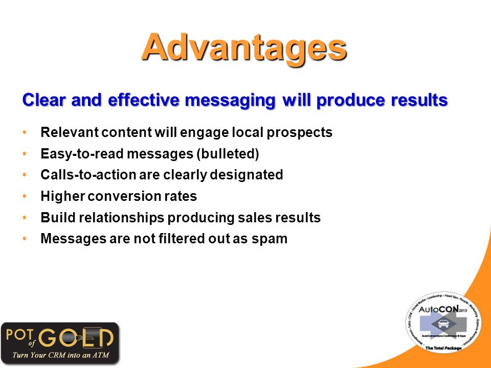 Advantages Clear and effective messaging will produce results Relevant content will engage local prospects Easy-to-read messages (bulleted) Calls-to-action are clearly designated Higher conversion rates Build relationships producing sales results Messages are not filtered out as spam