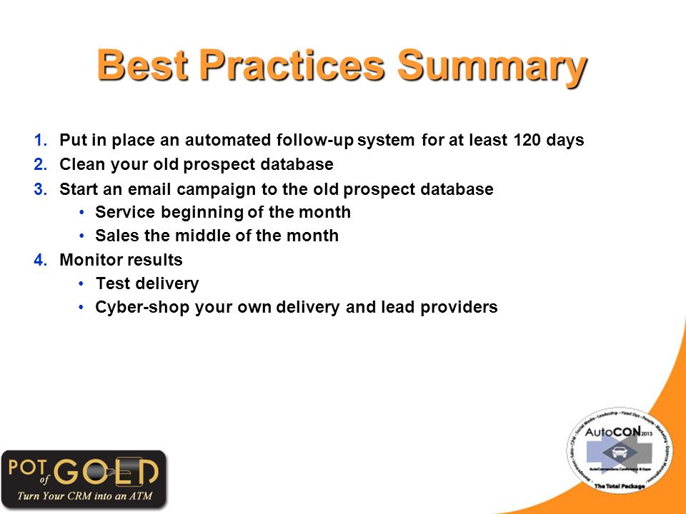 Best Practices Summary 1.Put in place an automated follow-up system for at least 120 days 2.Clean your old prospect database 3.Start an email campaign to the old prospect database Service beginning of the month Sales the middle of the month 4.Monitor results Test delivery Cyber-shop your own delivery and lead providers