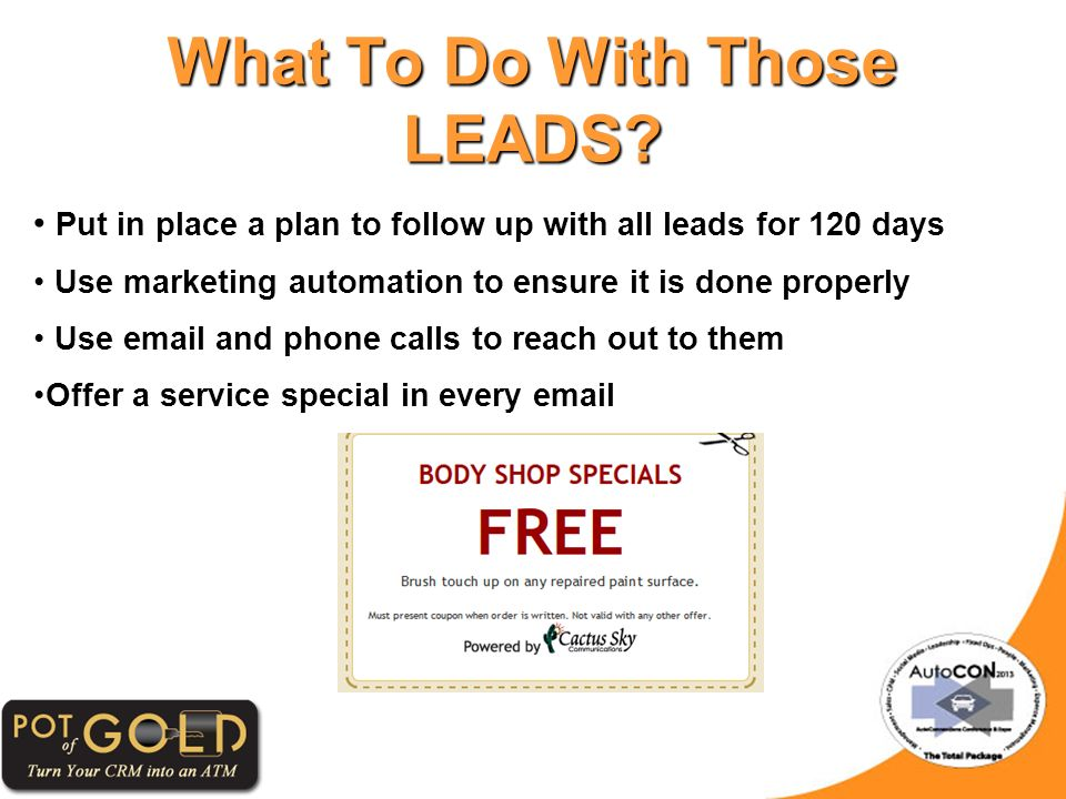 Put in place a plan to follow up with all leads for 120 days Use marketing automation to ensure it is done properly Use email and phone calls to reach out to them Offer a service special in every email What To Do With Those LEADS