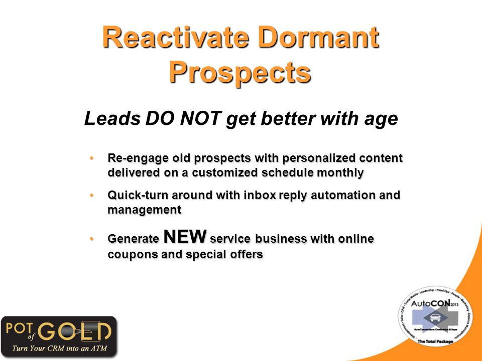 Reactivate Dormant Prospects Leads DO NOT get better with age Re-engage old prospects with personalized content delivered on a customized schedule monthlyRe-engage old prospects with personalized content delivered on a customized schedule monthly Quick-turn around with inbox reply automation and managementQuick-turn around with inbox reply automation and management Generate NEW service business with online coupons and special offersGenerate NEW service business with online coupons and special offers