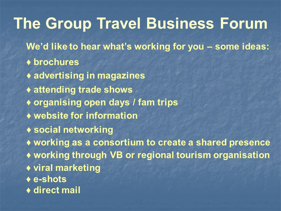 The Group Travel Business Forum attending trade shows advertising in magazines organising open days / fam trips website for information social networking working as a consortium to create a shared presence working through VB or regional tourism organisation Wed like to hear whats working for you – some ideas: brochures viral marketing e-shots direct mail