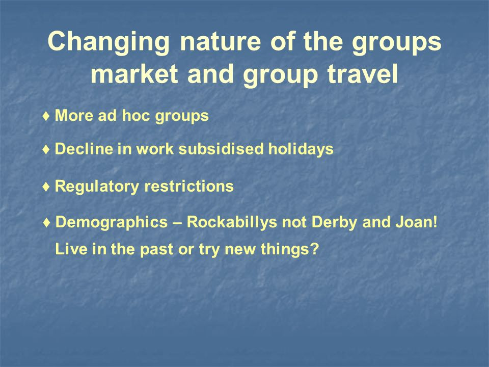 Changing nature of the groups market and group travel Decline in work subsidised holidays Regulatory restrictions Demographics – Rockabillys not Derby and Joan.