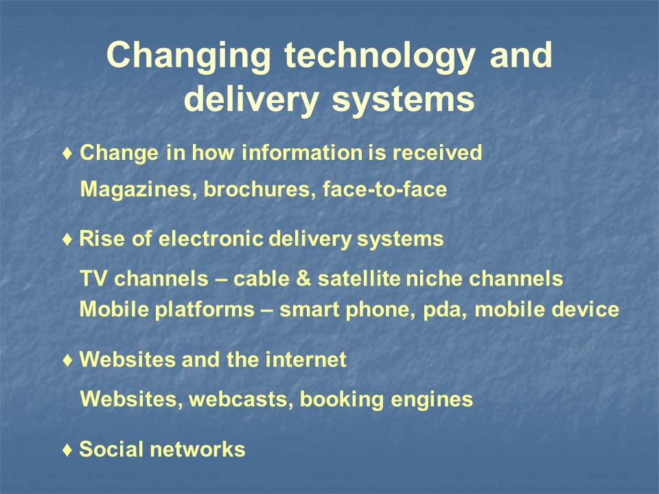 Changing technology and delivery systems Rise of electronic delivery systems Magazines, brochures, face-to-face TV channels – cable & satellite niche channels Websites and the internet Websites, webcasts, booking engines Social networks Change in how information is received Mobile platforms – smart phone, pda, mobile device