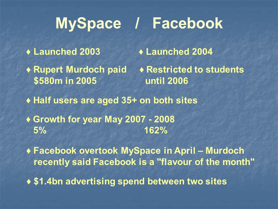 MySpace / Facebook Rupert Murdoch paid Restricted to students $580m in 2005 until 2006 Growth for year May 2007 - 2008 5% 162% Facebook overtook MySpace in April – Murdoch recently said Facebook is a flavour of the month Half users are aged 35+ on both sites Launched 2003 Launched 2004 $1.4bn advertising spend between two sites