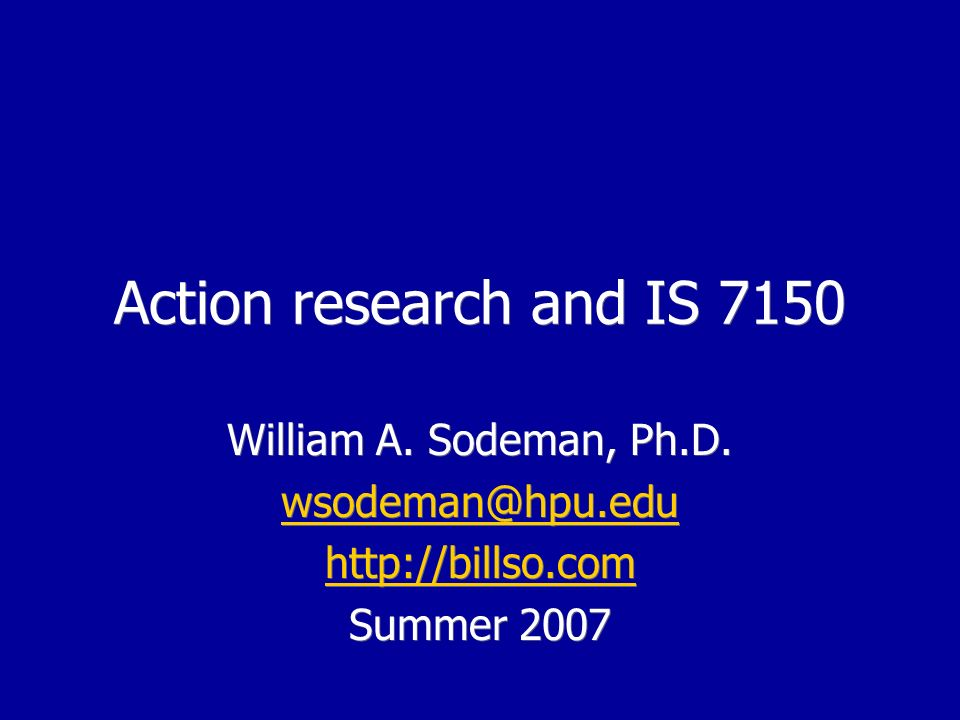 Action research and IS 7150 William A. Sodeman, Ph.D.