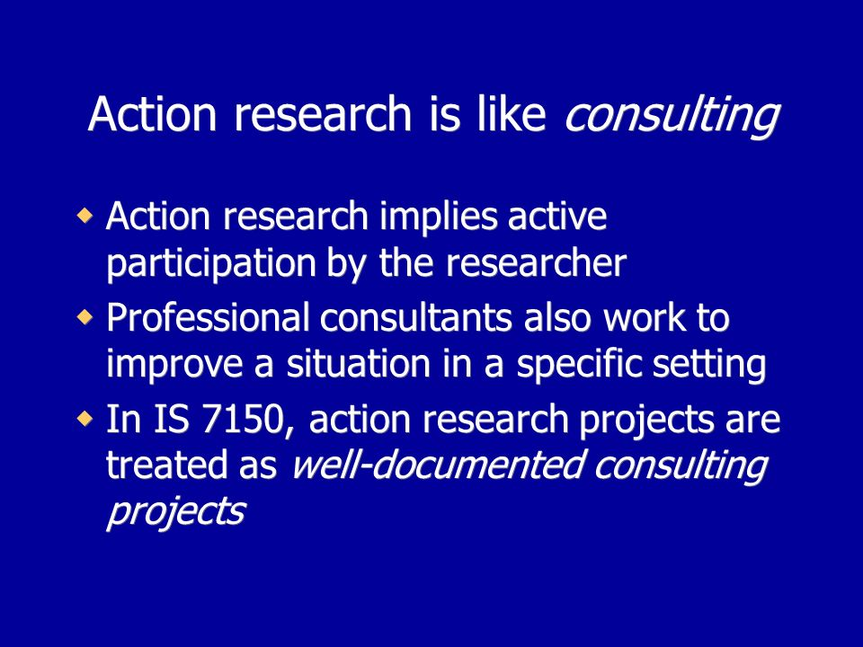 Action research is like consulting Action research implies active participation by the researcher Professional consultants also work to improve a situation in a specific setting In IS 7150, action research projects are treated as well-documented consulting projects Action research implies active participation by the researcher Professional consultants also work to improve a situation in a specific setting In IS 7150, action research projects are treated as well-documented consulting projects