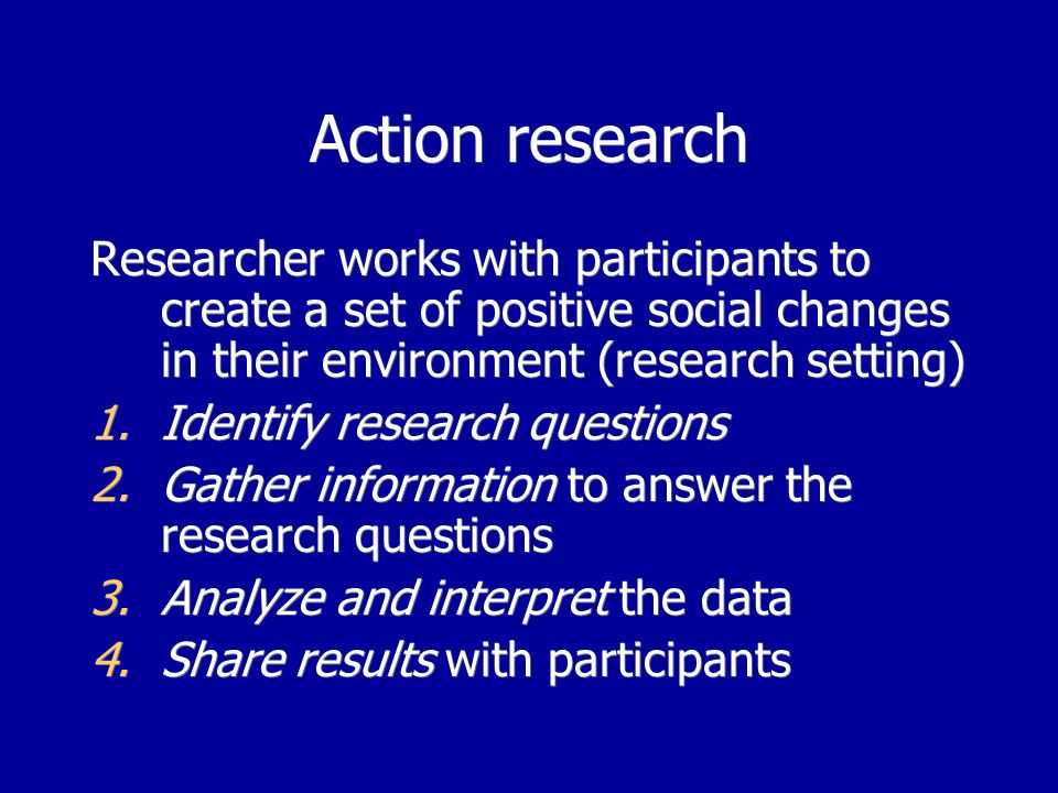 Action research Researcher works with participants to create a set of positive social changes in their environment (research setting) 1.Identify research questions 2.Gather information to answer the research questions 3.Analyze and interpret the data 4.Share results with participants Researcher works with participants to create a set of positive social changes in their environment (research setting) 1.Identify research questions 2.Gather information to answer the research questions 3.Analyze and interpret the data 4.Share results with participants