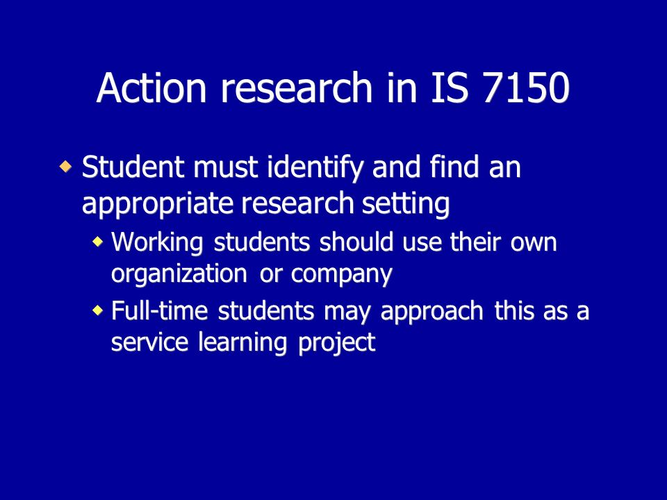 Action research in IS 7150 Student must identify and find an appropriate research setting Working students should use their own organization or company Full-time students may approach this as a service learning project Student must identify and find an appropriate research setting Working students should use their own organization or company Full-time students may approach this as a service learning project