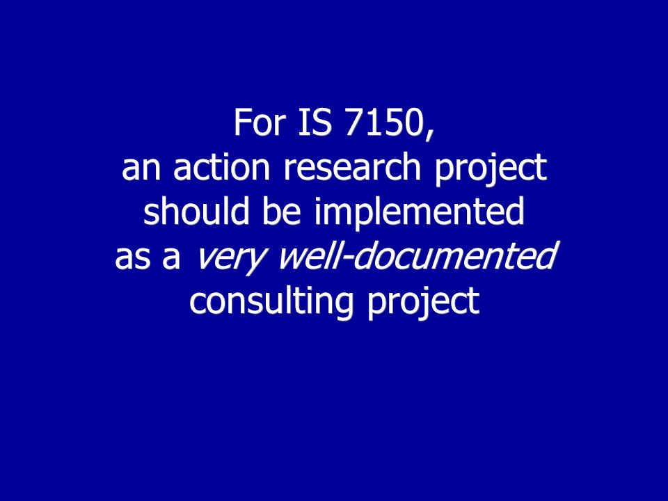 For IS 7150, an action research project should be implemented as a very well-documented consulting project
