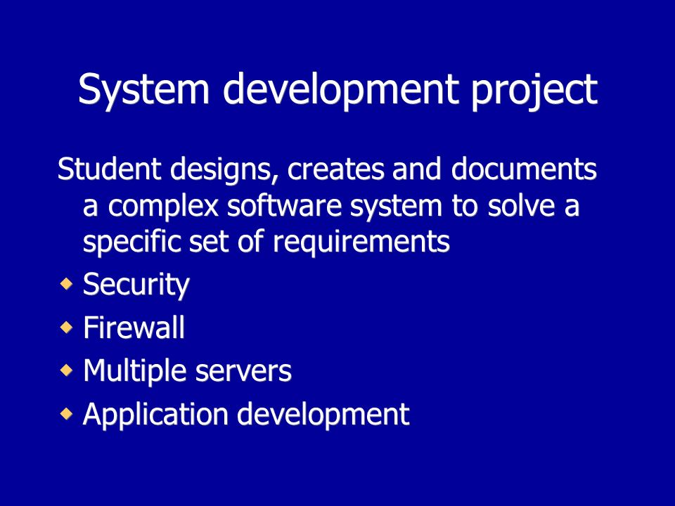 System development project Student designs, creates and documents a complex software system to solve a specific set of requirements Security Firewall Multiple servers Application development Student designs, creates and documents a complex software system to solve a specific set of requirements Security Firewall Multiple servers Application development