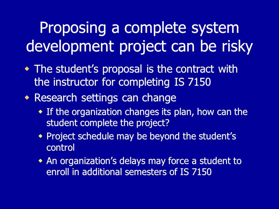 Proposing a complete system development project can be risky The students proposal is the contract with the instructor for completing IS 7150 Research settings can change If the organization changes its plan, how can the student complete the project.