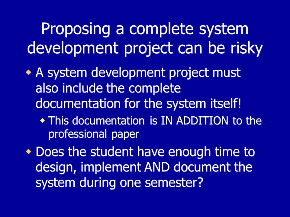 Proposing a complete system development project can be risky A system development project must also include the complete documentation for the system itself.