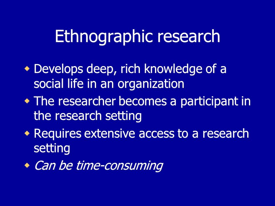 Ethnographic research Develops deep, rich knowledge of a social life in an organization The researcher becomes a participant in the research setting Requires extensive access to a research setting Can be time-consuming Develops deep, rich knowledge of a social life in an organization The researcher becomes a participant in the research setting Requires extensive access to a research setting Can be time-consuming