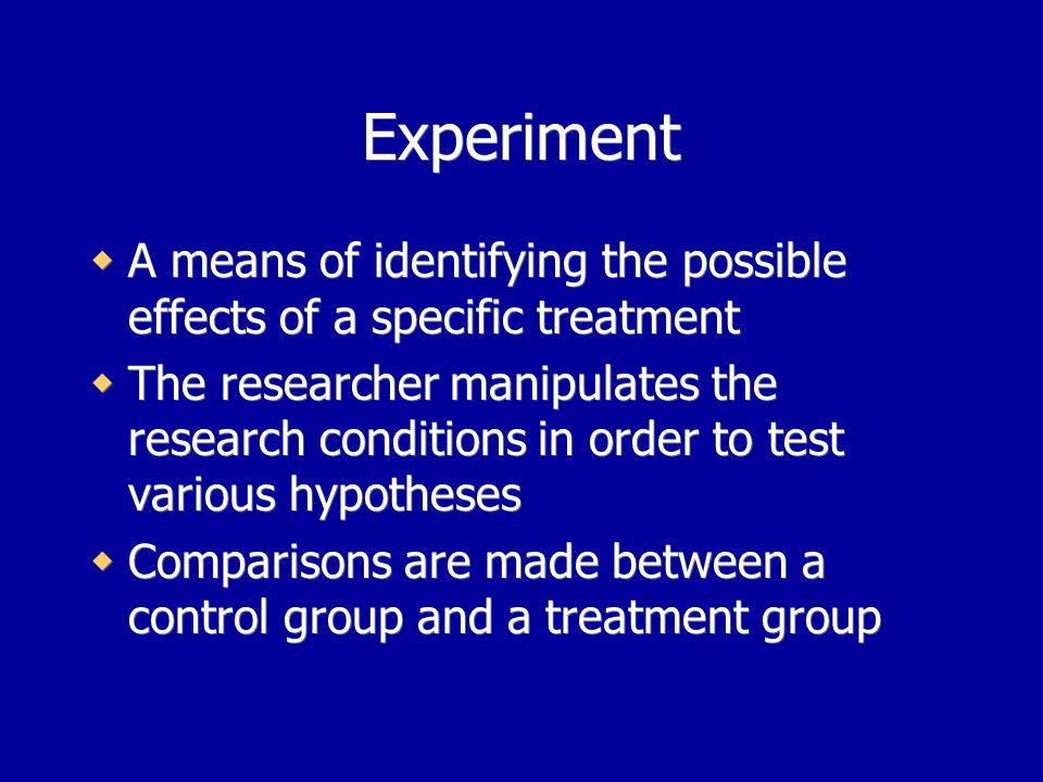 Experiment A means of identifying the possible effects of a specific treatment The researcher manipulates the research conditions in order to test various hypotheses Comparisons are made between a control group and a treatment group A means of identifying the possible effects of a specific treatment The researcher manipulates the research conditions in order to test various hypotheses Comparisons are made between a control group and a treatment group