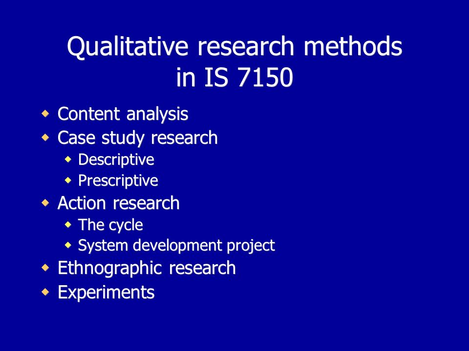 Qualitative research methods in IS 7150 Content analysis Case study research Descriptive Prescriptive Action research The cycle System development project Ethnographic research Experiments Content analysis Case study research Descriptive Prescriptive Action research The cycle System development project Ethnographic research Experiments
