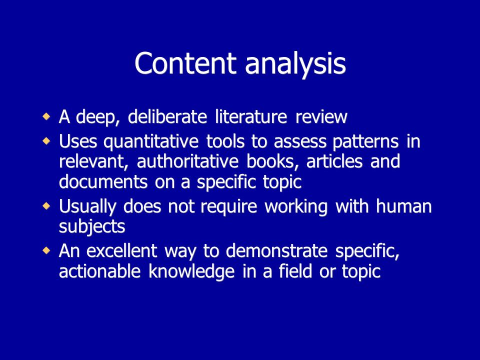 Content analysis A deep, deliberate literature review Uses quantitative tools to assess patterns in relevant, authoritative books, articles and documents on a specific topic Usually does not require working with human subjects An excellent way to demonstrate specific, actionable knowledge in a field or topic A deep, deliberate literature review Uses quantitative tools to assess patterns in relevant, authoritative books, articles and documents on a specific topic Usually does not require working with human subjects An excellent way to demonstrate specific, actionable knowledge in a field or topic