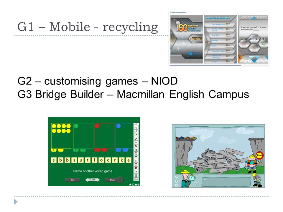 G1 – Mobile - recycling G2 – customising games – NIOD G3 Bridge Builder – Macmillan English Campus