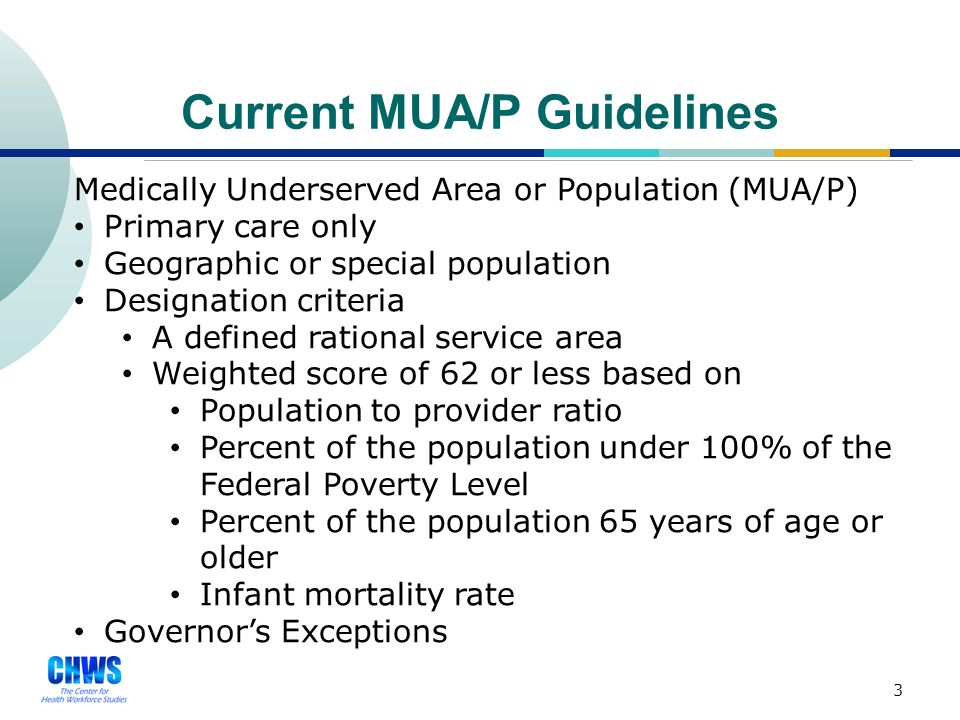2 Current HPSA Guidelines Health Professional Shortage Areas (HPSA) Primary care, dental health, and mental health Geographic, special population, and facility Designation criteria A defined rational service area 3,500 to 1 population to provider ratio (3,000 to 1 for special populations or high need geographic) Services deemed inaccessible in contiguous areas