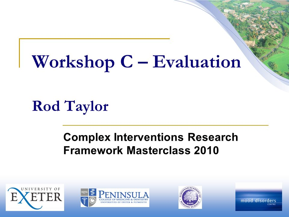 Workshop C – Evaluation Rod Taylor Complex Interventions Research Framework Masterclass 2010