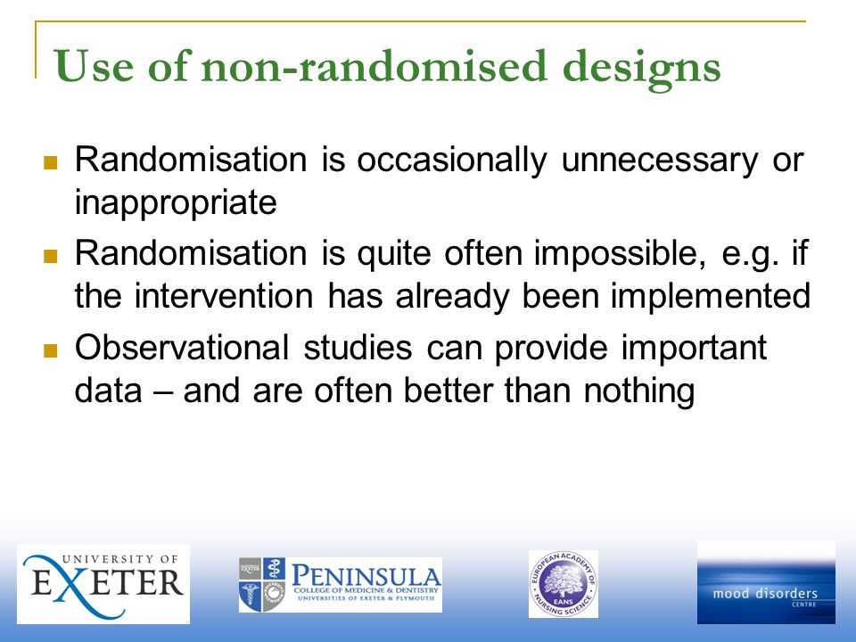 Use of non-randomised designs Randomisation is occasionally unnecessary or inappropriate Randomisation is quite often impossible, e.g.