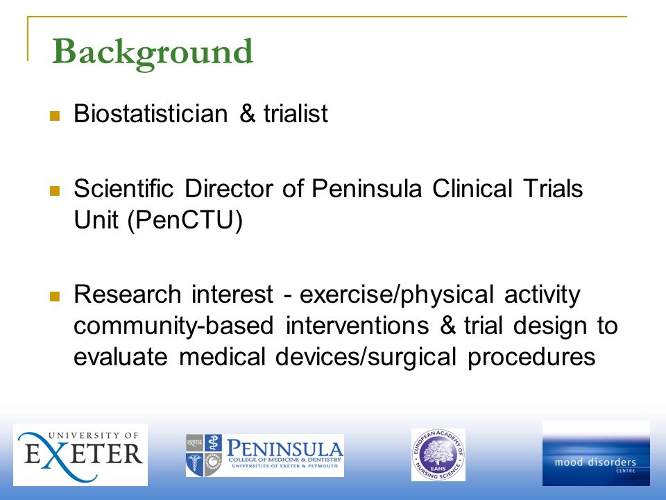 Background Biostatistician & trialist Scientific Director of Peninsula Clinical Trials Unit (PenCTU) Research interest - exercise/physical activity community-based interventions & trial design to evaluate medical devices/surgical procedures