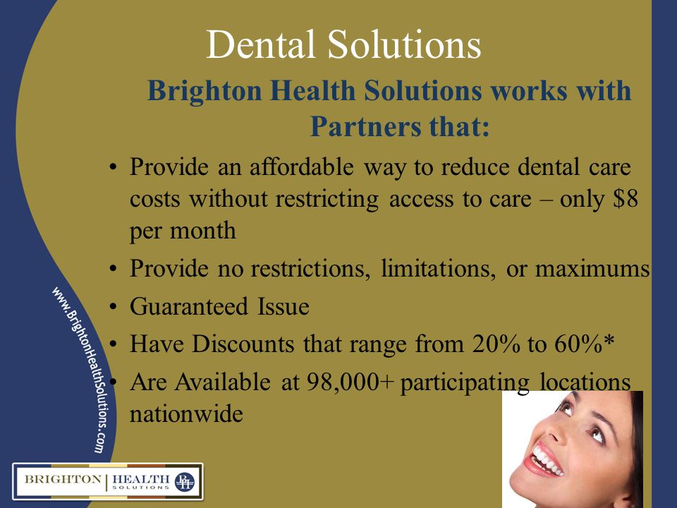 Dental Solutions Brighton Health Solutions works with Partners that: Provide an affordable way to reduce dental care costs without restricting access to care – only $8 per month Provide no restrictions, limitations, or maximums Guaranteed Issue Have Discounts that range from 20% to 60%* Are Available at 98,000+ participating locations nationwide