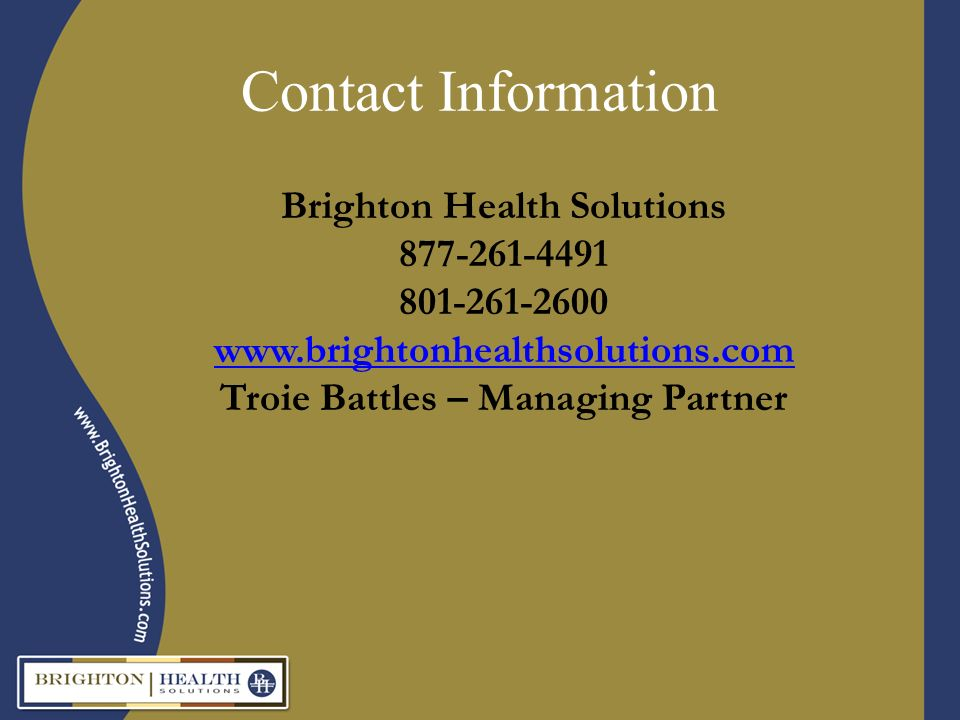 Contact Information Brighton Health Solutions 877-261-4491 801-261-2600 www.brightonhealthsolutions.com Troie Battles – Managing Partner