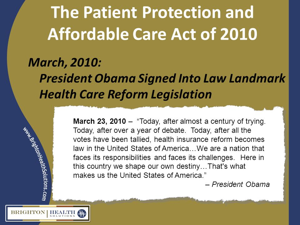The Patient Protection and Affordable Care Act of 2010 March, 2010: President Obama Signed Into Law Landmark Health Care Reform Legislation March 23, 2010 – Today, after almost a century of trying.