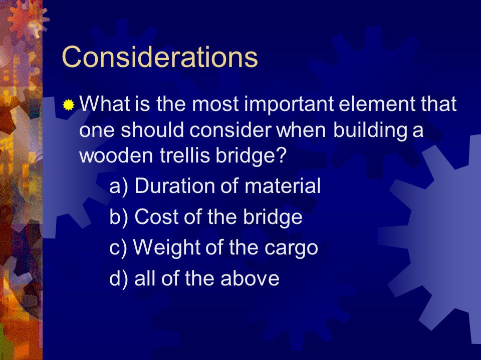Considerations What is the most important element that one should consider when building a wooden trellis bridge.