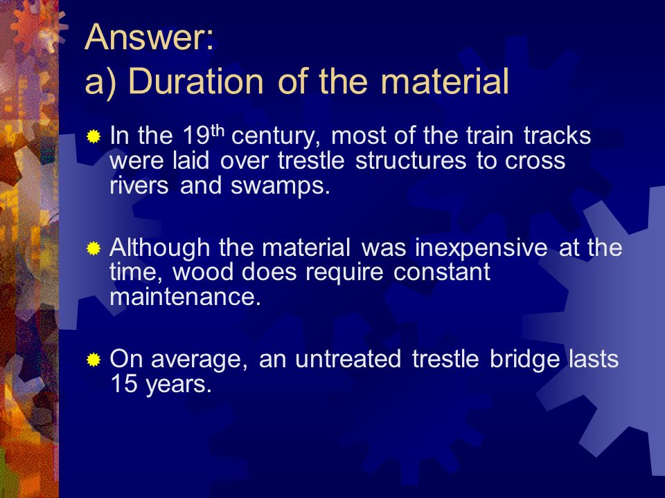 Answer: a) Duration of the material In the 19 th century, most of the train tracks were laid over trestle structures to cross rivers and swamps.