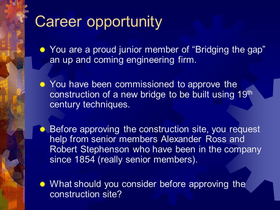 Career opportunity You are a proud junior member of Bridging the gap an up and coming engineering firm.