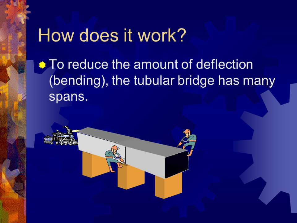 How does it work To reduce the amount of deflection (bending), the tubular bridge has many spans.