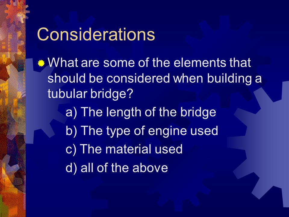 Considerations What are some of the elements that should be considered when building a tubular bridge.