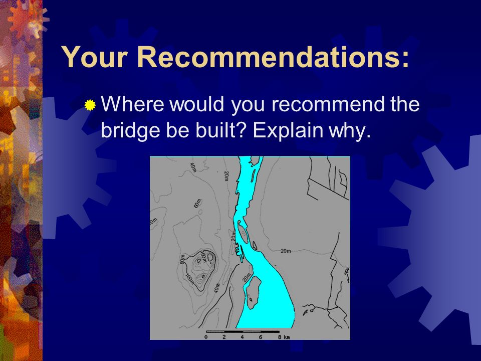 Your Recommendations: Where would you recommend the bridge be built Explain why.
