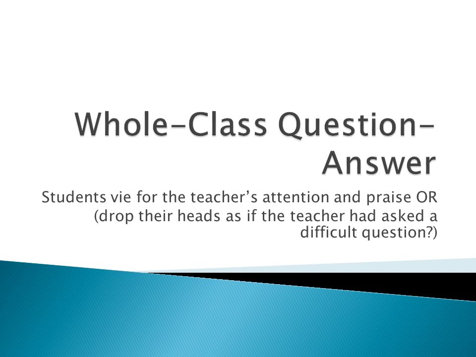 Students vie for the teachers attention and praise OR (drop their heads as if the teacher had asked a difficult question )
