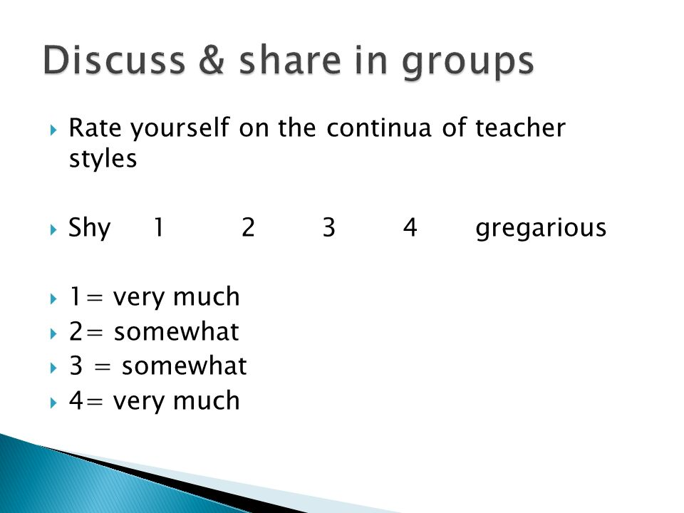 Rate yourself on the continua of teacher styles Shy gregarious 1= very much 2= somewhat 3 = somewhat 4= very much
