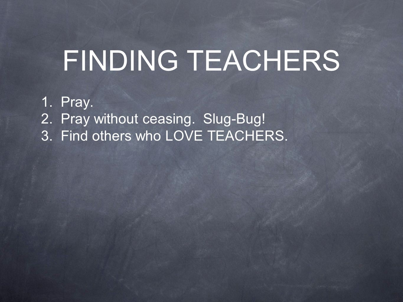 FINDING TEACHERS 1. Pray. 2. Pray without ceasing. Slug-Bug! 3. Find others who LOVE TEACHERS.