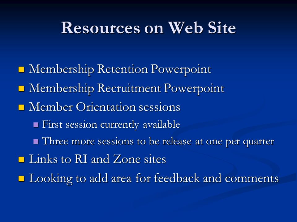 Resources on Web Site Membership Retention Powerpoint Membership Retention Powerpoint Membership Recruitment Powerpoint Membership Recruitment Powerpoint Member Orientation sessions Member Orientation sessions First session currently available First session currently available Three more sessions to be release at one per quarter Three more sessions to be release at one per quarter Links to RI and Zone sites Links to RI and Zone sites Looking to add area for feedback and comments Looking to add area for feedback and comments