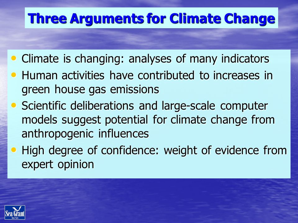 Three Arguments for Climate Change Climate is changing: analyses of many indicators Climate is changing: analyses of many indicators Human activities have contributed to increases in green house gas emissions Human activities have contributed to increases in green house gas emissions Scientific deliberations and large-scale computer models suggest potential for climate change from anthropogenic influences Scientific deliberations and large-scale computer models suggest potential for climate change from anthropogenic influences High degree of confidence: weight of evidence from expert opinion High degree of confidence: weight of evidence from expert opinion
