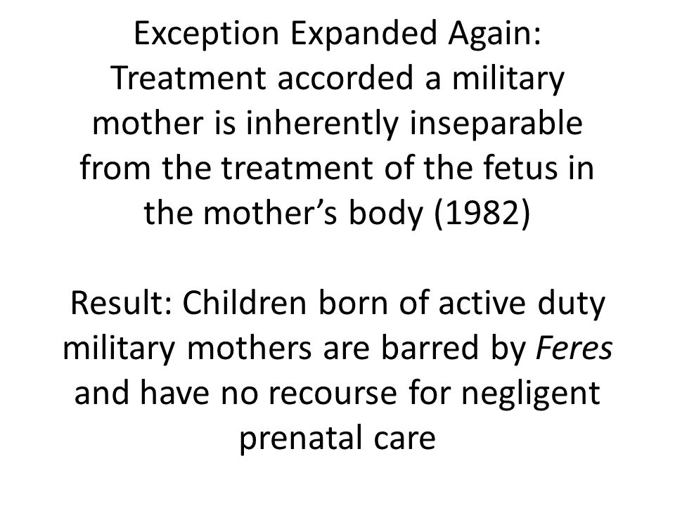 Exception Expanded Again: Treatment accorded a military mother is inherently inseparable from the treatment of the fetus in the mothers body (1982) Result: Children born of active duty military mothers are barred by Feres and have no recourse for negligent prenatal care