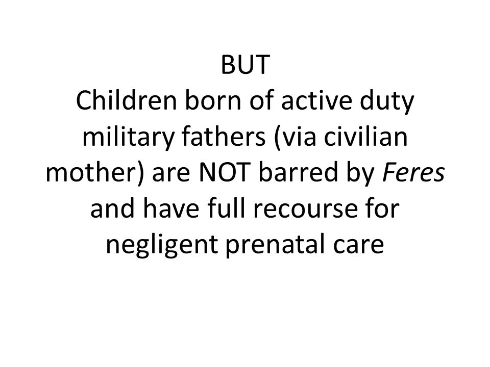 BUT Children born of active duty military fathers (via civilian mother) are NOT barred by Feres and have full recourse for negligent prenatal care