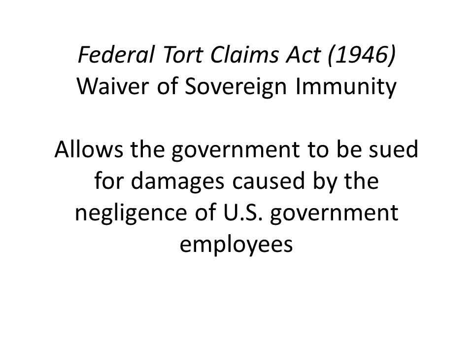 Federal Tort Claims Act (1946) Waiver of Sovereign Immunity Allows the government to be sued for damages caused by the negligence of U.S.