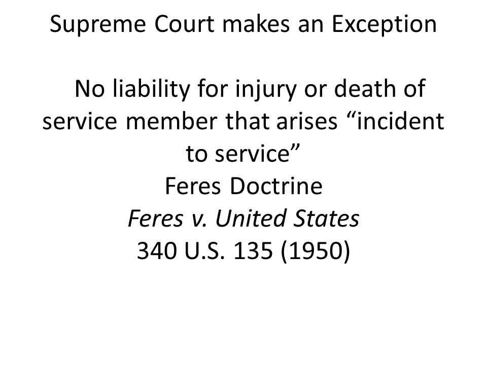 Supreme Court makes an Exception No liability for injury or death of service member that arises incident to service Feres Doctrine Feres v.