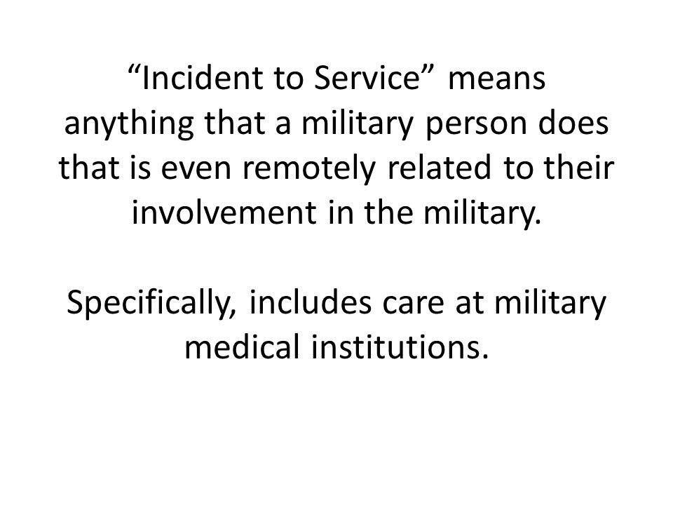 Incident to Service means anything that a military person does that is even remotely related to their involvement in the military.
