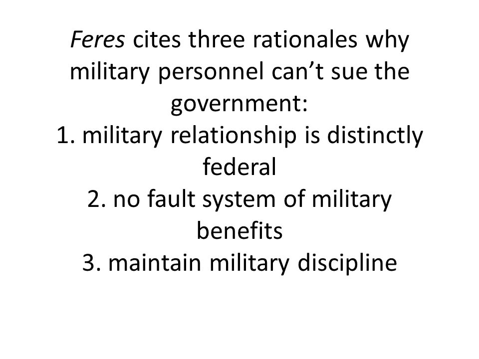 Feres cites three rationales why military personnel cant sue the government: 1.