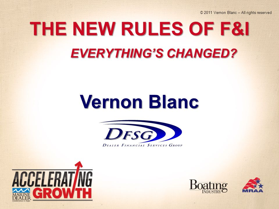 THE NEW RULES OF F&I EVERYTHINGS CHANGED Vernon Blanc © 2011 Vernon Blanc – All rights reserved